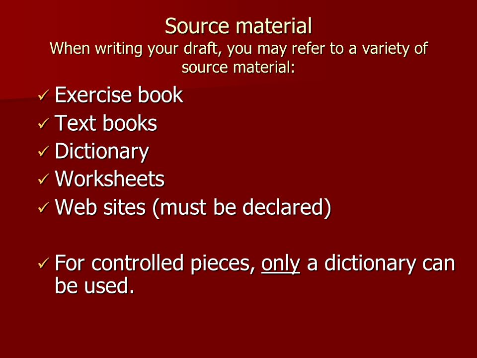 Source material When writing your draft, you may refer to a variety of source material: Exercise book Exercise book Text books Text books Dictionary Dictionary Worksheets Worksheets Web sites (must be declared) Web sites (must be declared) For controlled pieces, only a dictionary can be used.