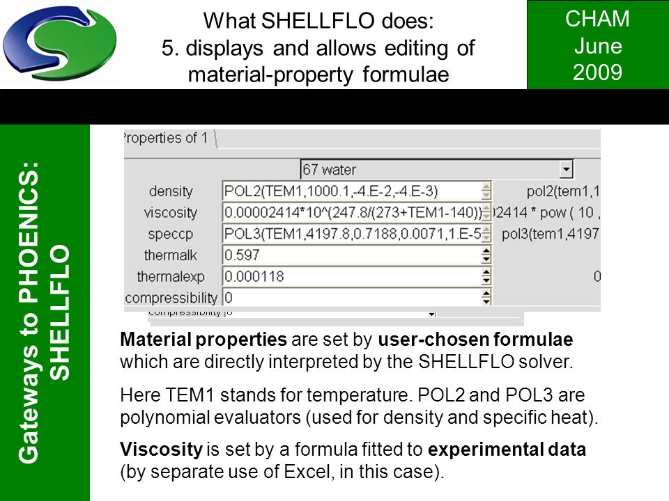 CHAM June 2009 Gateways to PHOENICS: SHELLFLO What SHELLFLO does: 5. displays and allows editing of material-property formulae Material properties are