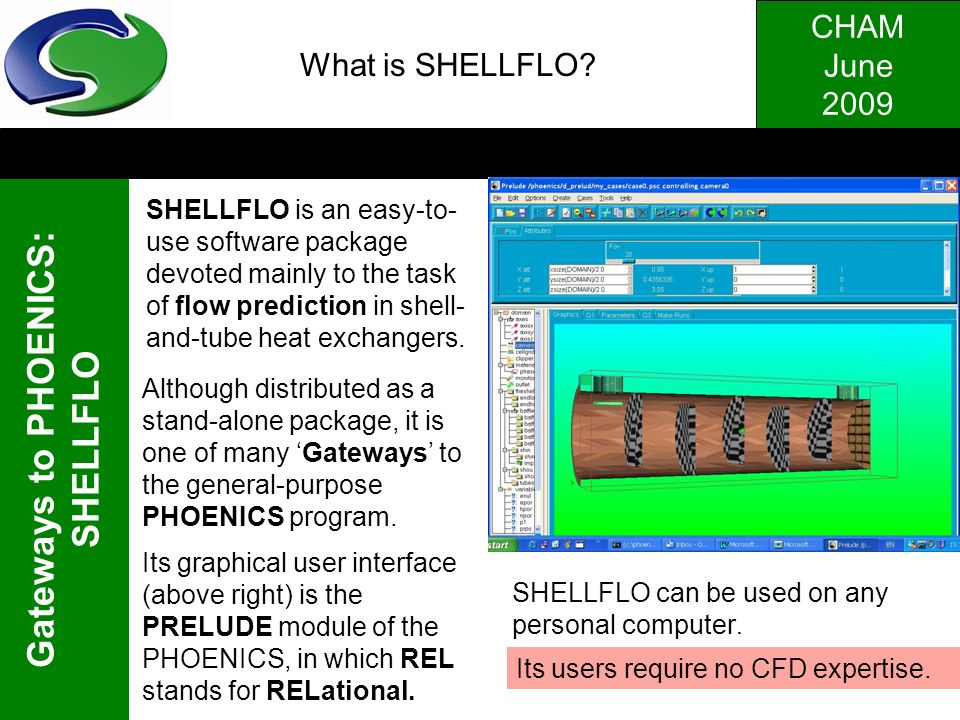 CHAM June 2009 Gateways to PHOENICS: SHELLFLO. What is SHELLFLO? SHELLFLO is an easy-to- use software package devoted mainly to the task of flow predi