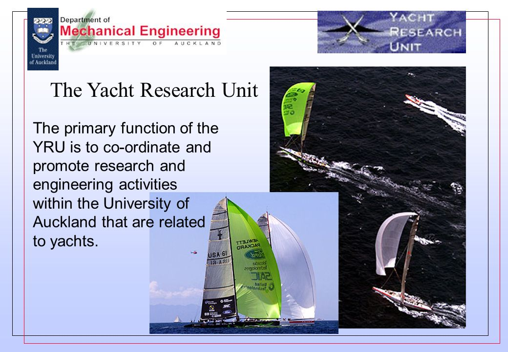 The Yacht Research Unit The primary function of the YRU is to co-ordinate and promote research and engineering activities within the University of Auckland that are related to yachts.