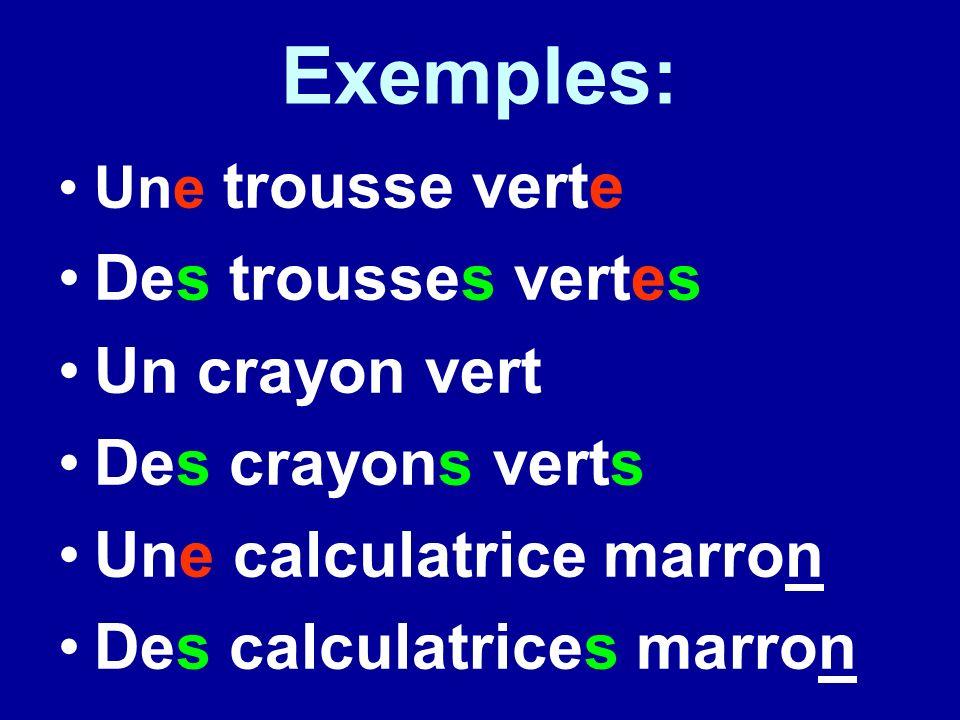 Exemples: Une trousse verte Des trousses vertes Un crayon vert Des crayons verts Une calculatrice marron Des calculatrices marron