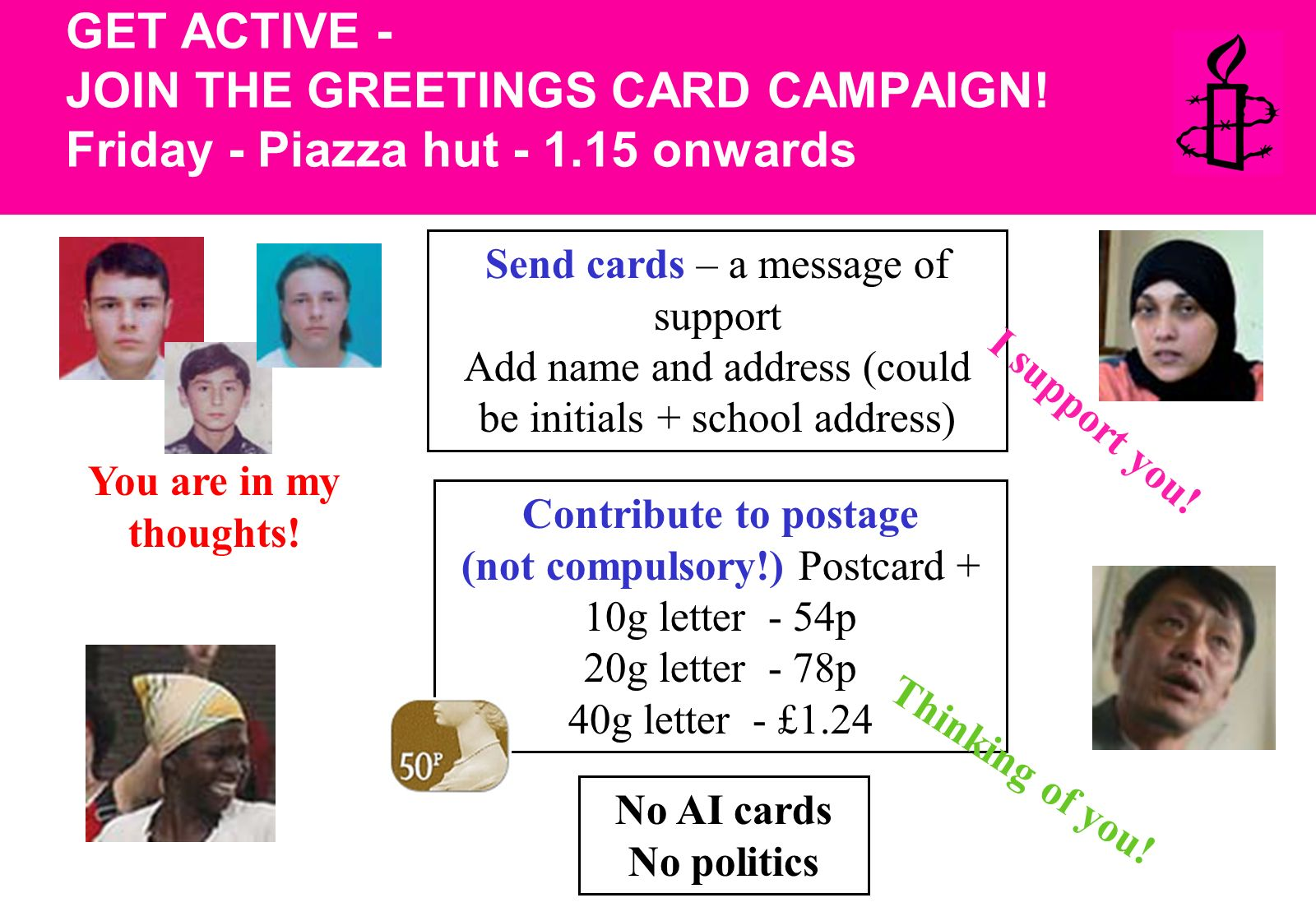 Send cards – a message of support Add name and address (could be initials + school address) No AI cards No politics Contribute to postage (not compulsory!) Postcard + 10g letter - 54p 20g letter - 78p 40g letter - £1.24 You are in my thoughts.