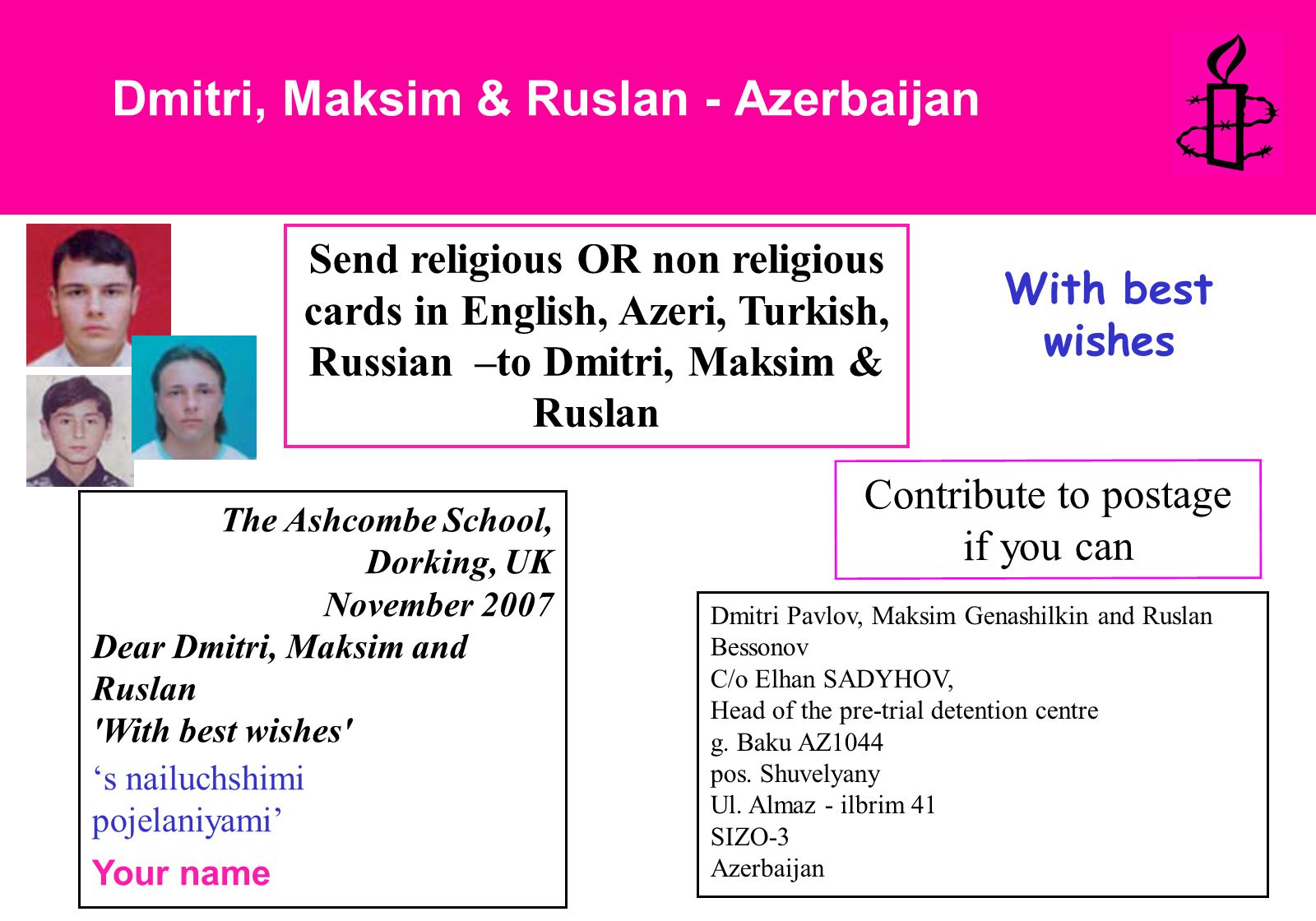 Dmitri, Maksim & Ruslan - Azerbaijan Send religious OR non religious cards in English, Azeri, Turkish, Russian –to Dmitri, Maksim & Ruslan The Ashcombe School, Dorking, UK November 2007 Dear Dmitri, Maksim and Ruslan With best wishes s nailuchshimi pojelaniyami Your name Contribute to postage if you can With best wishes Dmitri Pavlov, Maksim Genashilkin and Ruslan Bessonov C/o Elhan SADYHOV, Head of the pre-trial detention centre g.