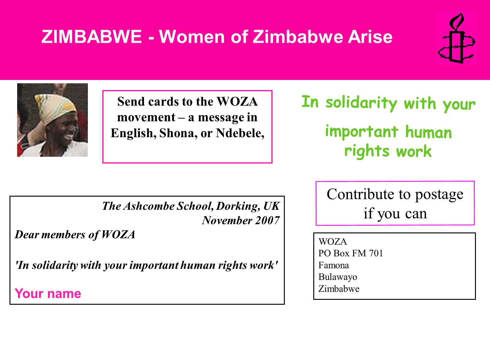 ZIMBABWE - Women of Zimbabwe Arise Send cards to the WOZA movement – a message in English, Shona, or Ndebele, The Ashcombe School, Dorking, UK November 2007 Dear members of WOZA In solidarity with your important human rights work Your name Contribute to postage if you can WOZA PO Box FM 701 Famona Bulawayo Zimbabwe In solidarity with your important human rights work