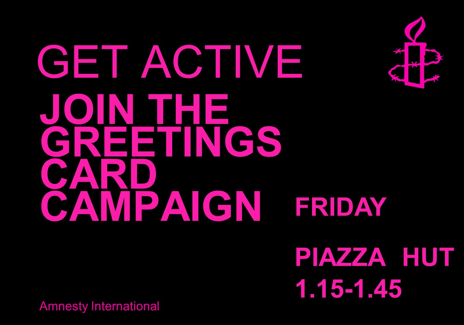 Amnesty International GET ACTIVE JOIN THE GREETINGS CARD CAMPAIGN FRIDAY PIAZZA HUT 1.15-1.45