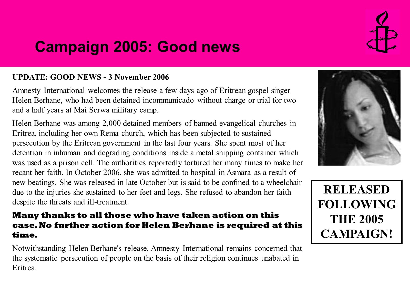 Campaign 2005: Good news UPDATE: GOOD NEWS - 3 November 2006 Amnesty International welcomes the release a few days ago of Eritrean gospel singer Helen Berhane, who had been detained incommunicado without charge or trial for two and a half years at Mai Serwa military camp.