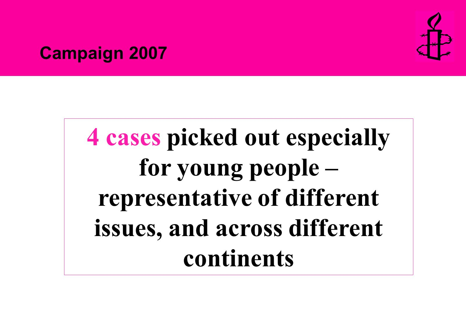 Campaign 2007 4 cases picked out especially for young people – representative of different issues, and across different continents