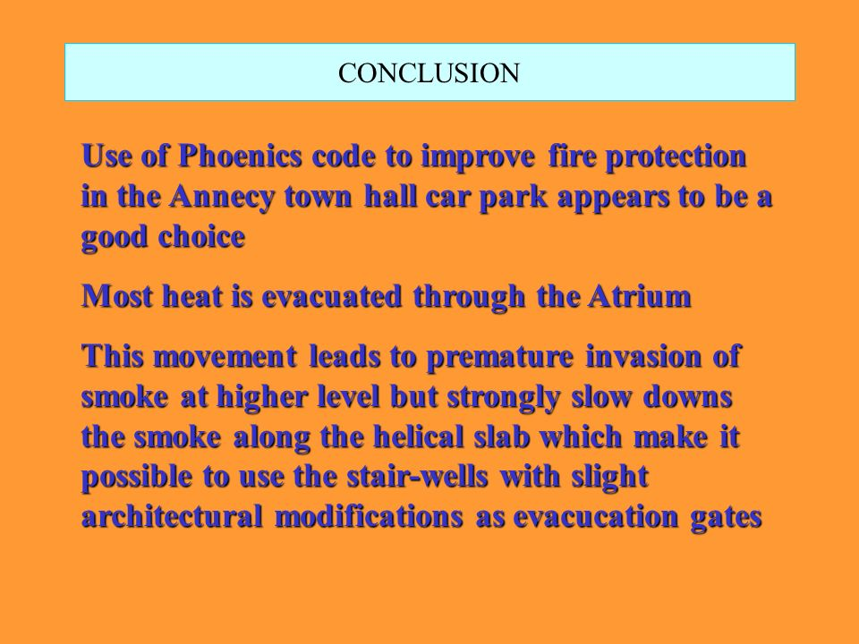 CONCLUSION Use of Phoenics code to improve fire protection in the Annecy town hall car park appears to be a good choice Most heat is evacuated through the Atrium This movement leads to premature invasion of smoke at higher level but strongly slow downs the smoke along the helical slab which make it possible to use the stair-wells with slight architectural modifications as evacucation gates