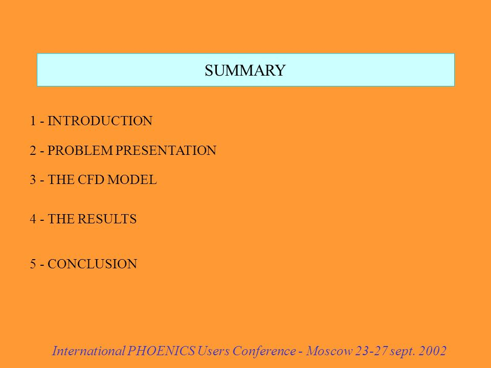 SUMMARY 1 - INTRODUCTION 2 - PROBLEM PRESENTATION 3 - THE CFD MODEL 4 - THE RESULTS 5 - CONCLUSION International PHOENICS Users Conference - Moscow 23-27 sept.