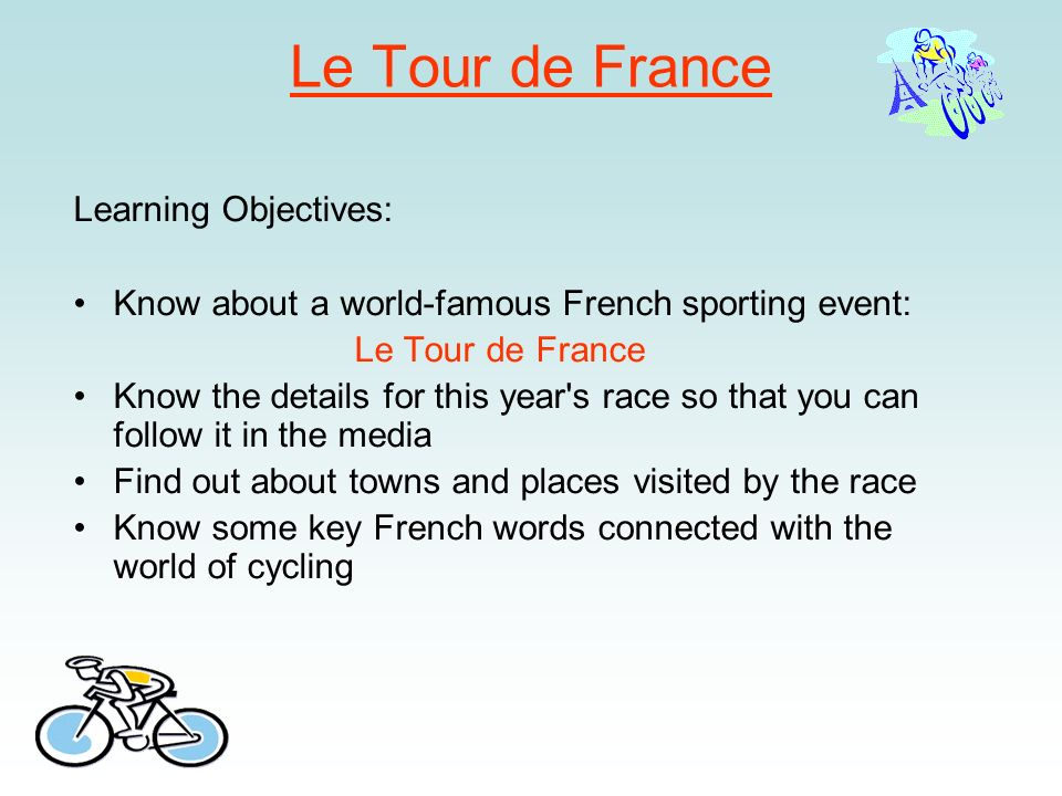 Le Tour de France Learning Objectives: Know about a world-famous French sporting event: Le Tour de France Know the details for this year's race so tha