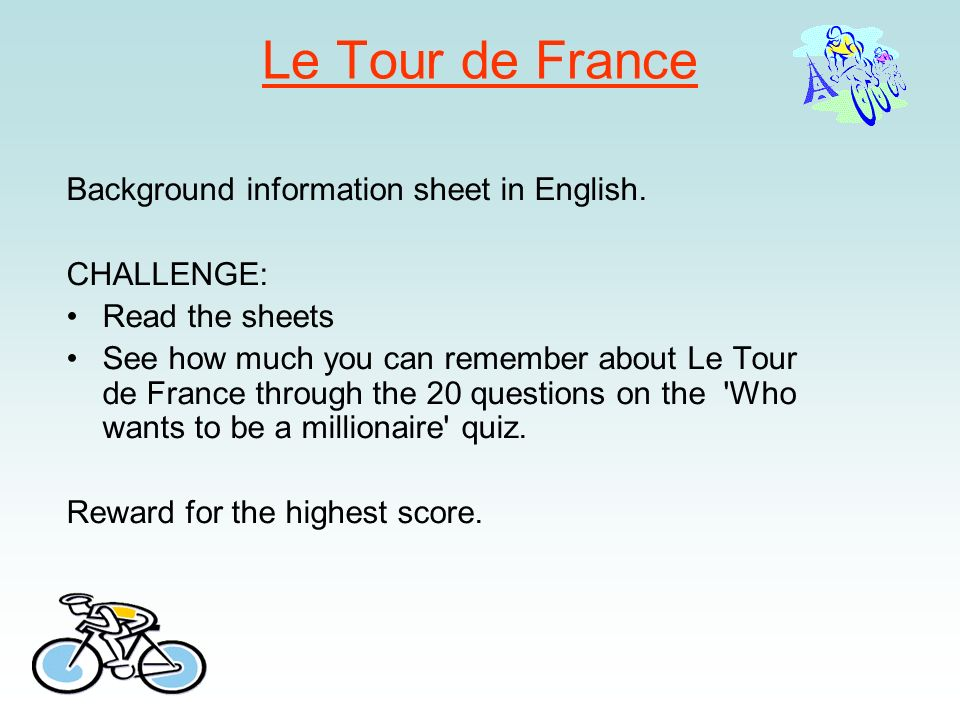 Le Tour de France Background information sheet in English. CHALLENGE: Read the sheets See how much you can remember about Le Tour de France through th