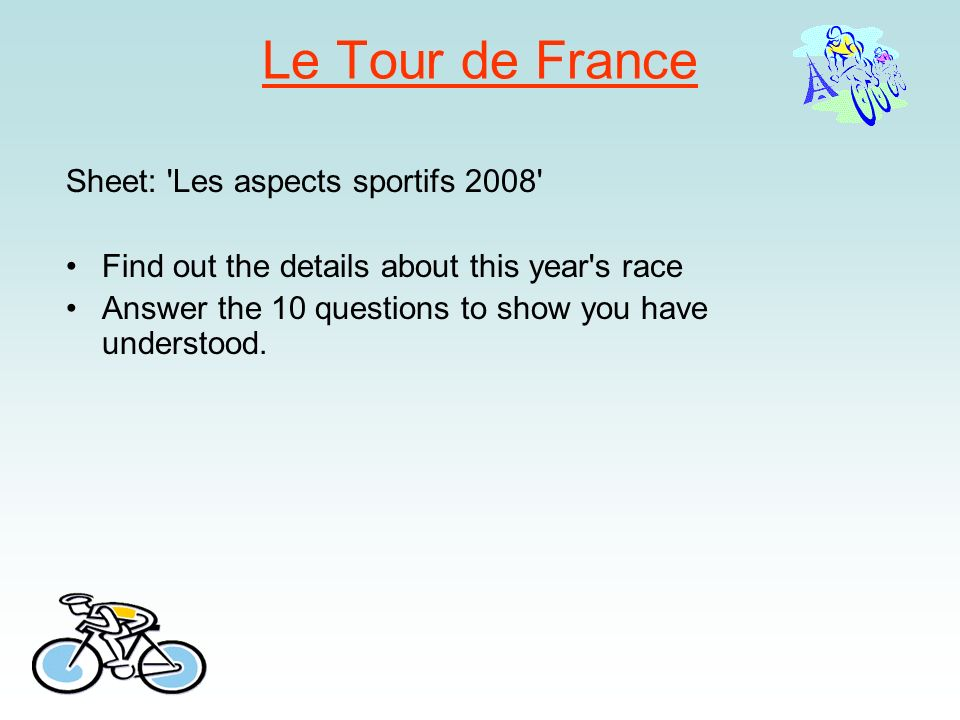 Le Tour de France Sheet: 'Les aspects sportifs 2008' Find out the details about this year's race Answer the 10 questions to show you have understood.