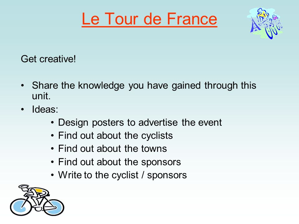 Le Tour de France Get creative! Share the knowledge you have gained through this unit. Ideas: Design posters to advertise the event Find out about the