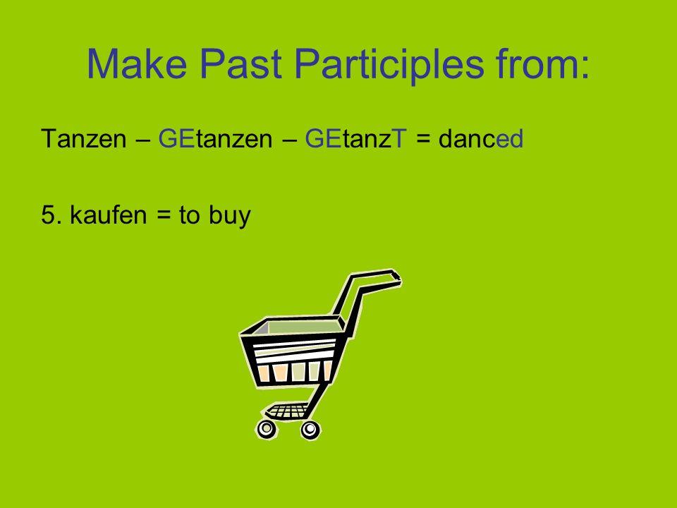 Make Past Participles from: Tanzen – GEtanzen – GEtanzT = danced 4. wohnen – GEwohnen – GEwohnT - lived