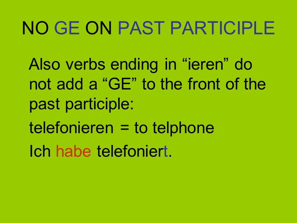 NO GE ON PAST PARTICIPLE Also verbs ending in ieren do not add a GE to the front of the past participle: reparieren = to repair Ich habe repariert.