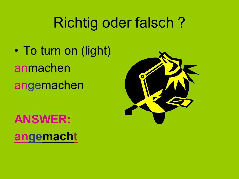 Have a go ! To get up – Stages to go through: aufwachen – aufgewachen – aufgewacht To turn on (light)