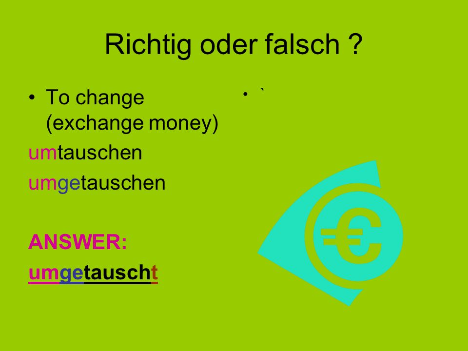 Have a go ! To get up – Stages to go through: aufwachen – aufgewachen – aufgewacht To change (exchange – money)