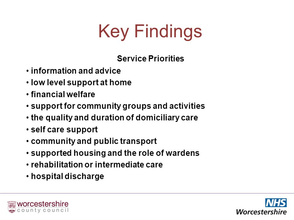 Key Findings Service Priorities information and advice low level support at home financial welfare support for community groups and activities the quality and duration of domiciliary care self care support community and public transport supported housing and the role of wardens rehabilitation or intermediate care hospital discharge