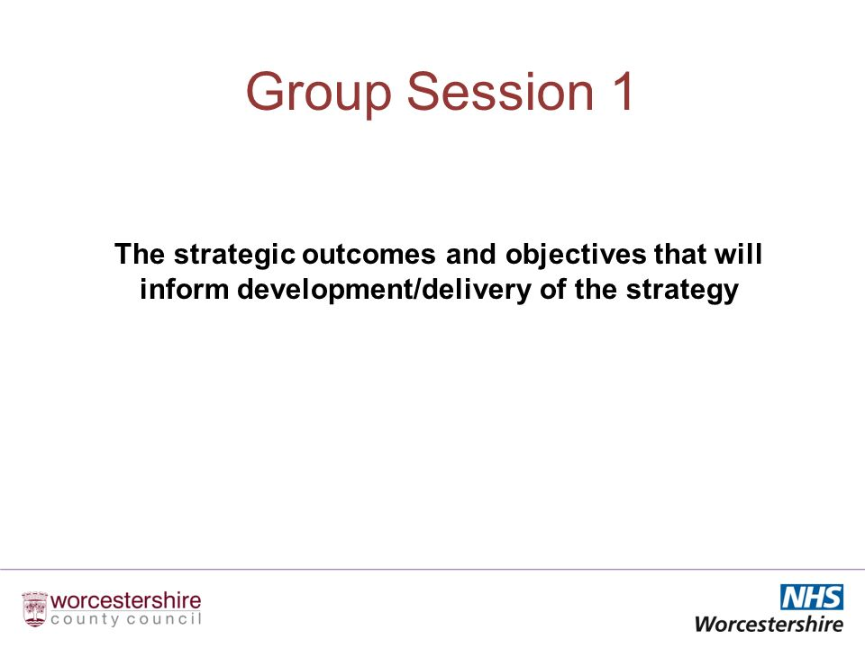 Group Session 1 The strategic outcomes and objectives that will inform development/delivery of the strategy