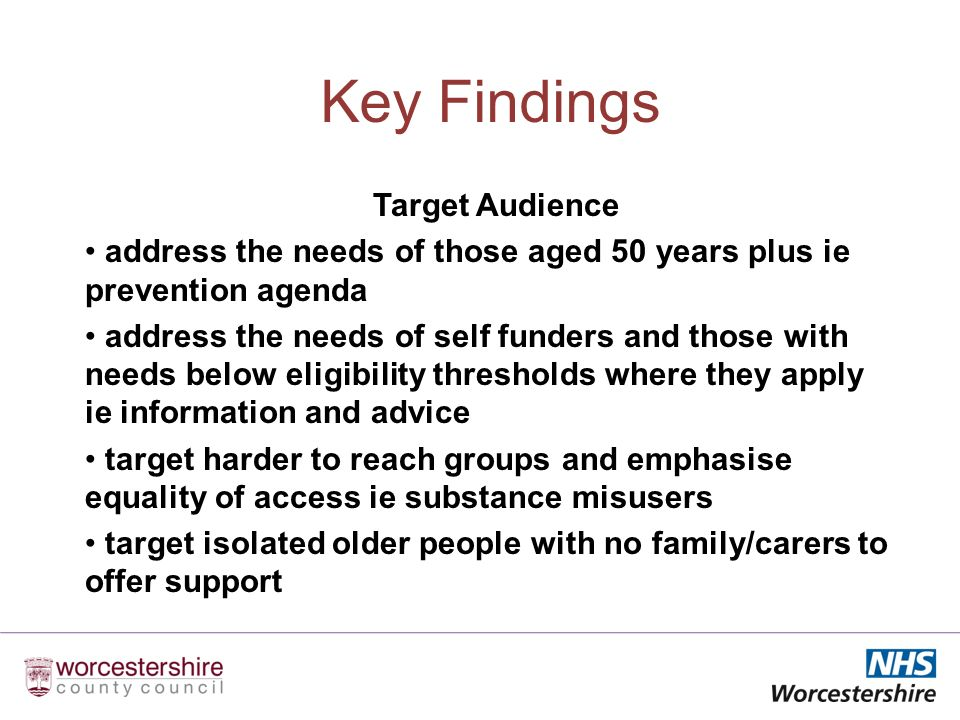 Key Findings Target Audience address the needs of those aged 50 years plus ie prevention agenda address the needs of self funders and those with needs below eligibility thresholds where they apply ie information and advice target harder to reach groups and emphasise equality of access ie substance misusers target isolated older people with no family/carers to offer support