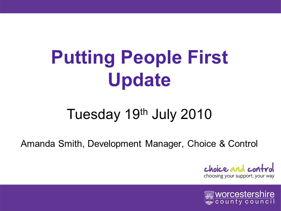 www.worcestershire.gov.uk Putting People First Update Tuesday 19 th July 2010 Amanda Smith, Development Manager, Choice & Control