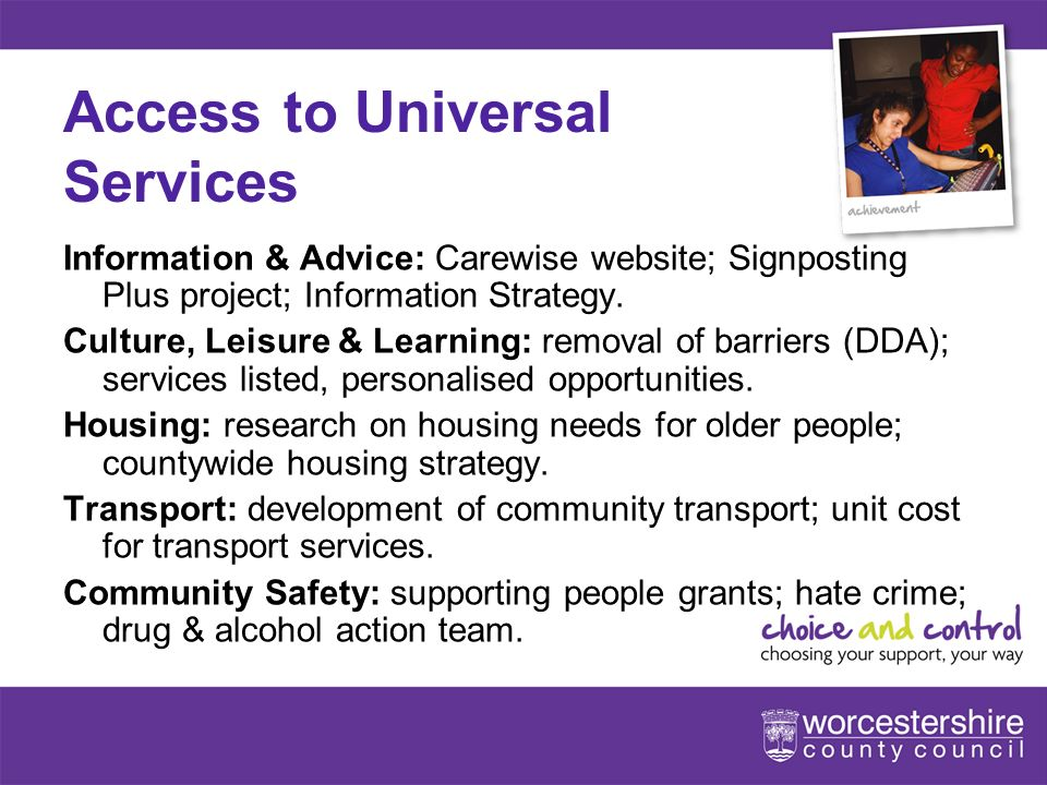www.worcestershire.gov.uk/choiceandcontrol 6[Slideshow Title - edit in Headers & Footers] Access to Universal Services Information & Advice: Carewise website; Signposting Plus project; Information Strategy.