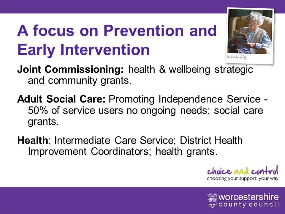 www.worcestershire.gov.uk/choiceandcontrol 7[Slideshow Title - edit in Headers & Footers] A focus on Prevention and Early Intervention Joint Commissioning: health & wellbeing strategic and community grants.