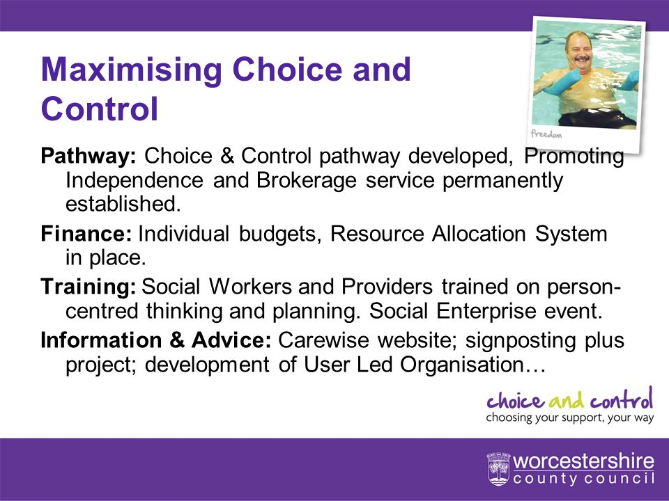 www.worcestershire.gov.uk/choiceandcontrol 8[Slideshow Title - edit in Headers & Footers] Maximising Choice and Control Pathway: Choice & Control pathway developed, Promoting Independence and Brokerage service permanently established.