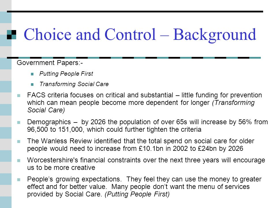 Choice and Control – Background Government Papers:- Putting People First Transforming Social Care FACS criteria focuses on critical and substantial – little funding for prevention which can mean people become more dependent for longer (Transforming Social Care) Demographics – by 2026 the population of over 65s will increase by 56% from 96,500 to 151,000, which could further tighten the criteria The Wanless Review identified that the total spend on social care for older people would need to increase from £10.1bn in 2002 to £24bn by 2026 Worcestershire s financial constraints over the next three years will encourage us to be more creative Peoples growing expectations.