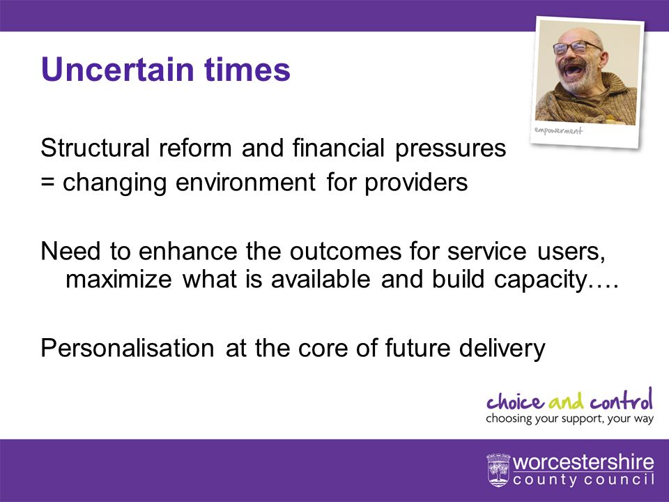 www.worcestershire.gov.uk/choiceandcontrol 10[Slideshow Title - edit in Headers & Footers] Uncertain times Structural reform and financial pressures = changing environment for providers Need to enhance the outcomes for service users, maximize what is available and build capacity….