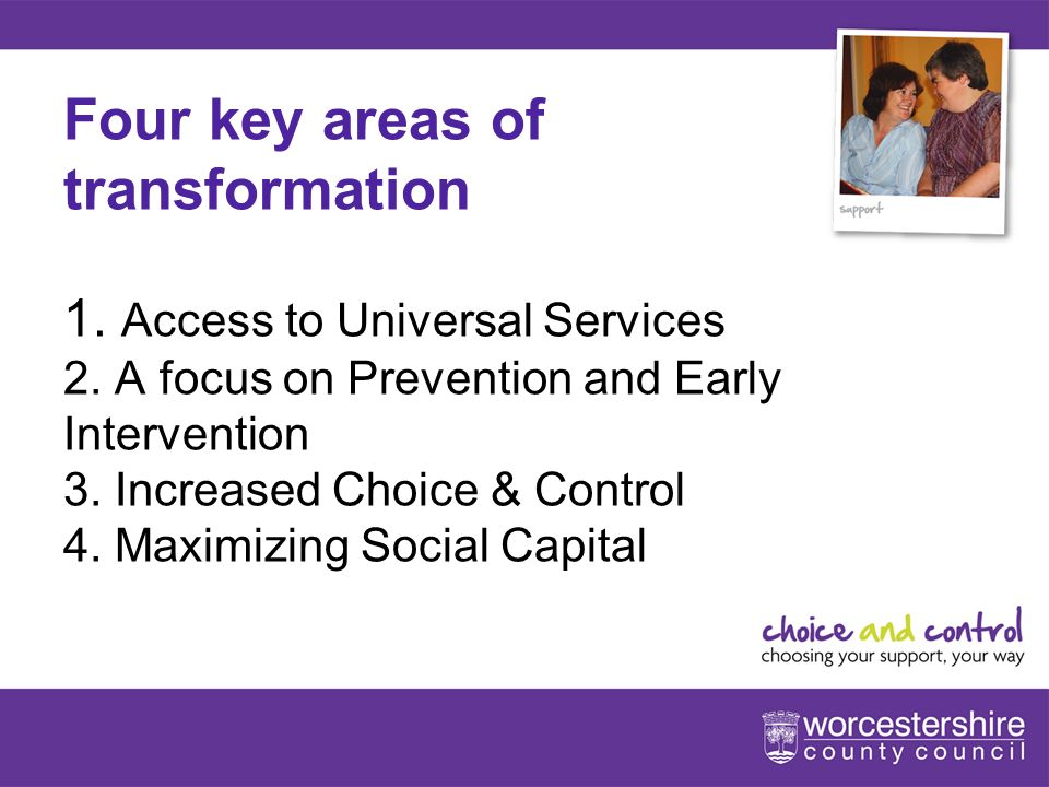 www.worcestershire.gov.uk/choiceandcontrol 4[Slideshow Title - edit in Headers & Footers] Four key areas of transformation 1.