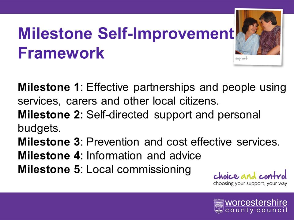 www.worcestershire.gov.uk/choiceandcontrol 5[Slideshow Title - edit in Headers & Footers] Milestone Self-Improvement Framework Milestone 1: Effective partnerships and people using services, carers and other local citizens.
