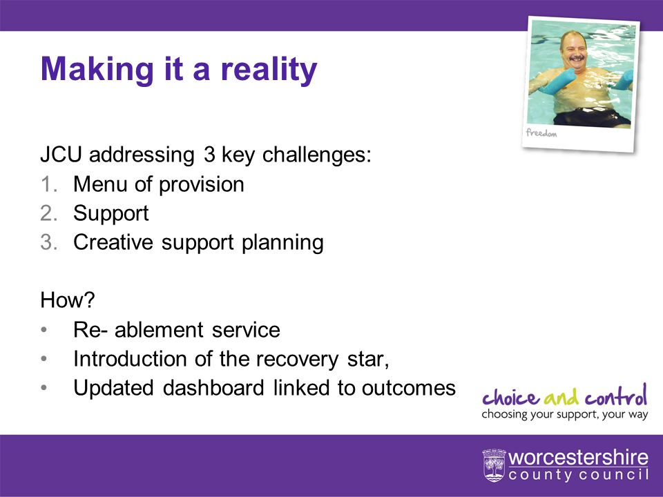 www.worcestershire.gov.uk/choiceandcontrol 8[Slideshow Title - edit in Headers & Footers] Making it a reality JCU addressing 3 key challenges: 1.Menu of provision 2.Support 3.Creative support planning How.