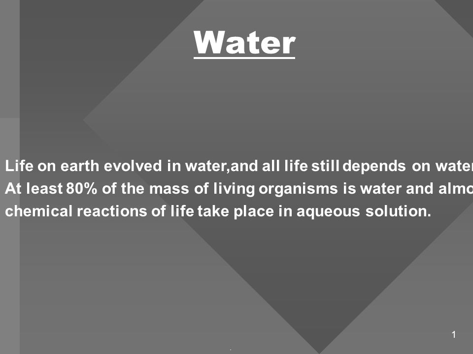 1 Water. Life on earth evolved in water,and all life still depends on water.