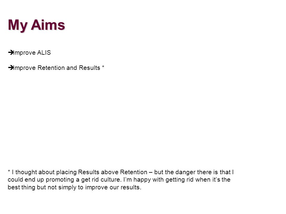 My Aims è Improve ALIS Improve Retention and Results * * I thought about placing Results above Retention – but the danger there is that I could end up promoting a get rid culture.