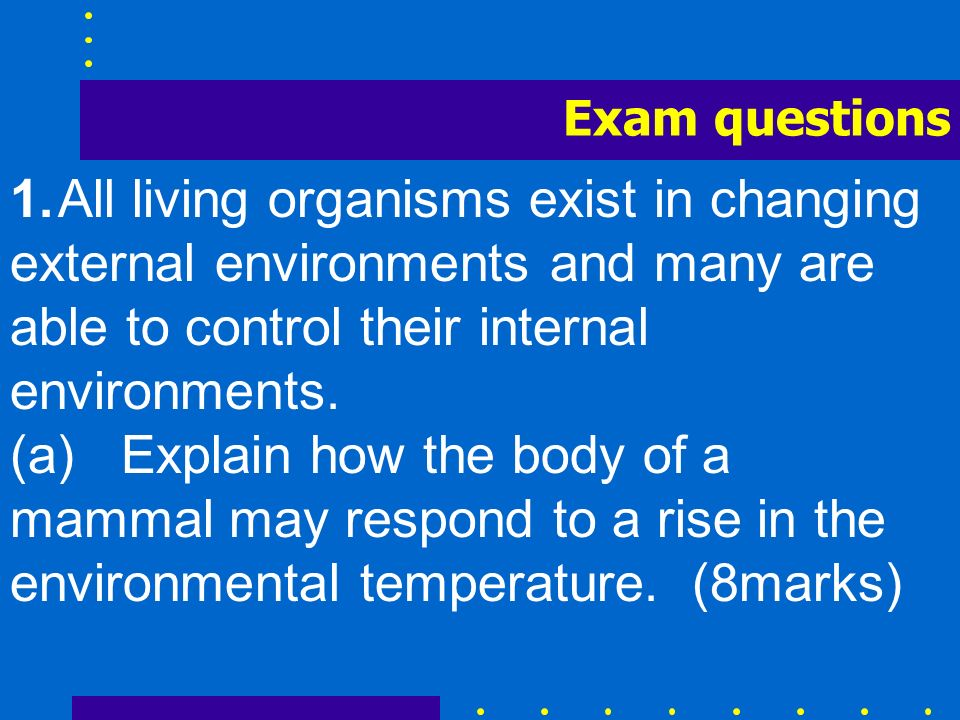 1.All living organisms exist in changing external environments and many are able to control their internal environments. (a) Explain how the body of a