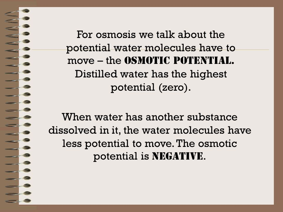 For osmosis we talk about the potential water molecules have to move – the OSMOTIC POTENTIAL.
