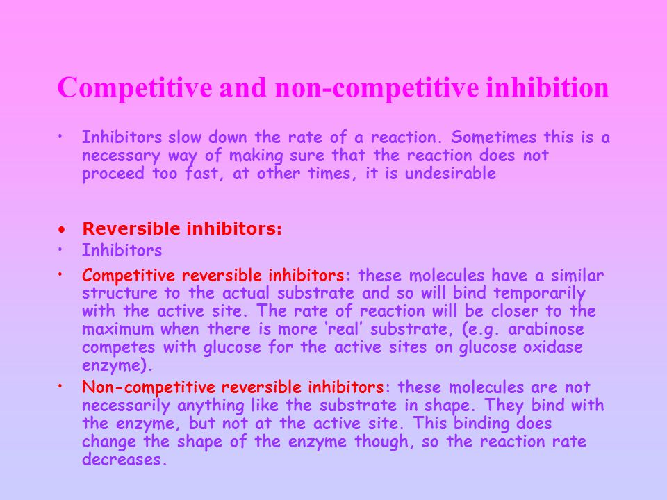 Competitive and non-competitive inhibition Inhibitors slow down the rate of a reaction. Sometimes this is a necessary way of making sure that the reac