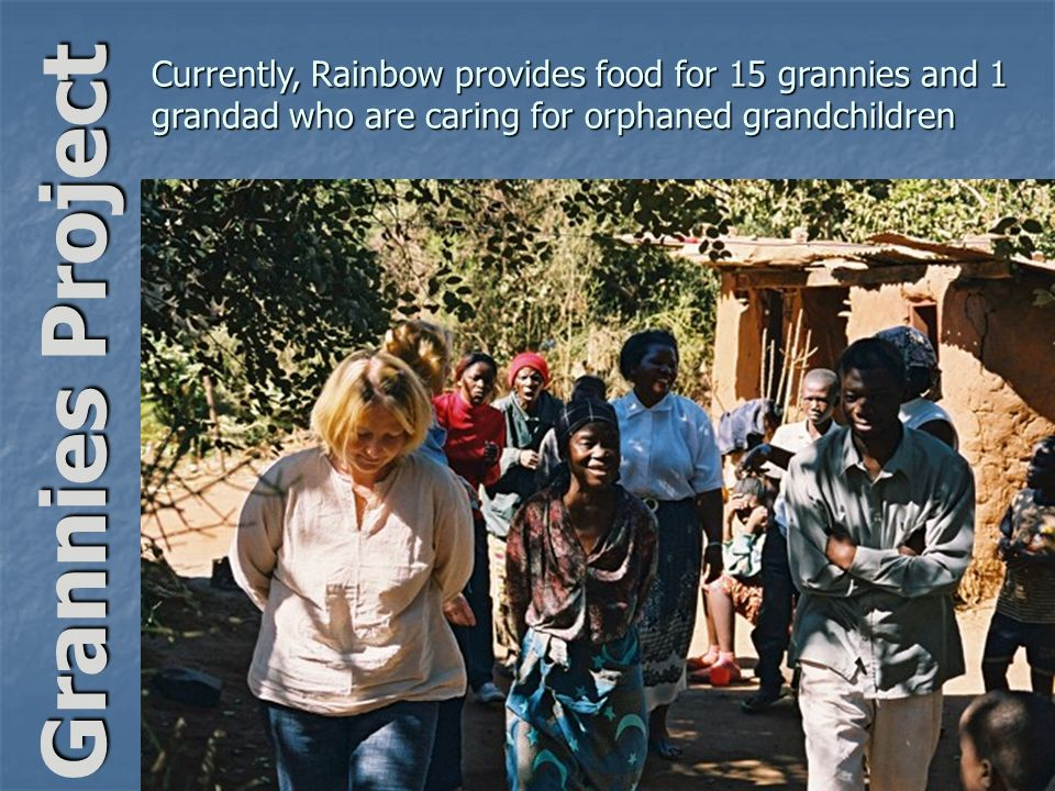Grannies Project Currently, Rainbow provides food for 15 grannies and 1 grandad who are caring for orphaned grandchildren