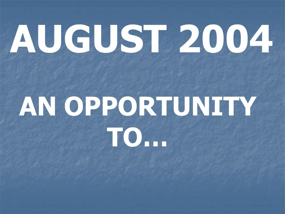 AUGUST 2004 AN OPPORTUNITY TO…