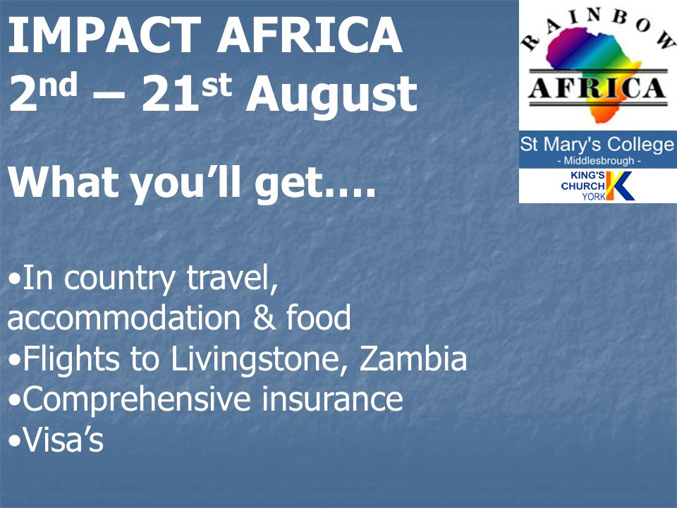 IMPACT AFRICA 2 nd – 21 st August What youll get…. In country travel, accommodation & food Flights to Livingstone, Zambia Comprehensive insurance Visa