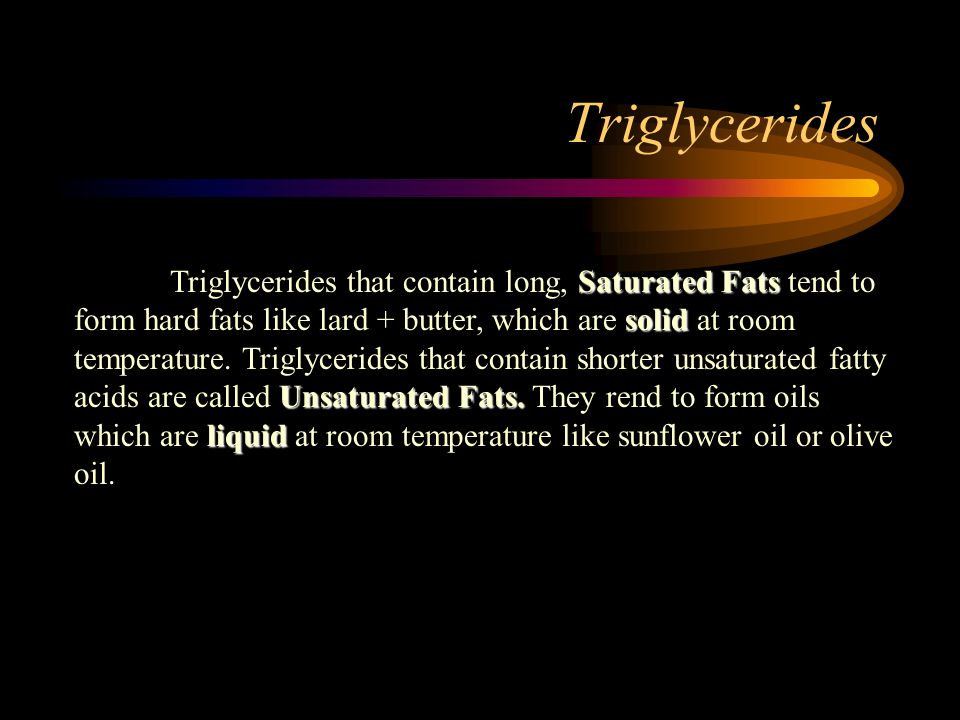 Triglycerides Saturated Fats solid Unsaturated Fats. liquid Triglycerides that contain long, Saturated Fats tend to form hard fats like lard + butter,