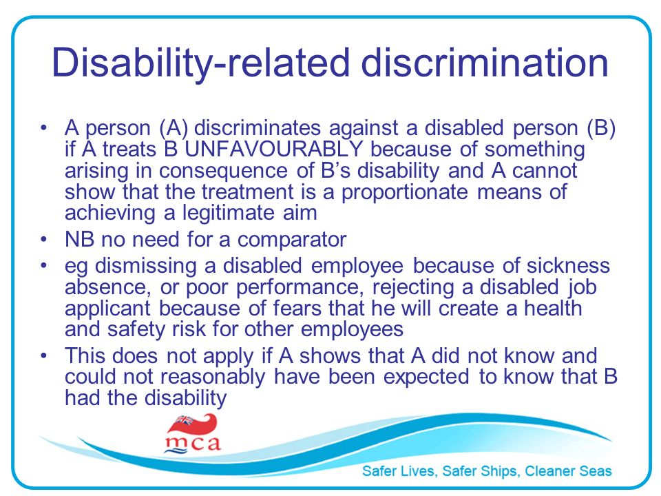 Disability-related discrimination A person (A) discriminates against a disabled person (B) if A treats B UNFAVOURABLY because of something arising in