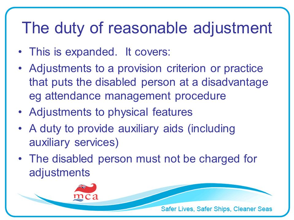 The duty of reasonable adjustment This is expanded. It covers: Adjustments to a provision criterion or practice that puts the disabled person at a dis