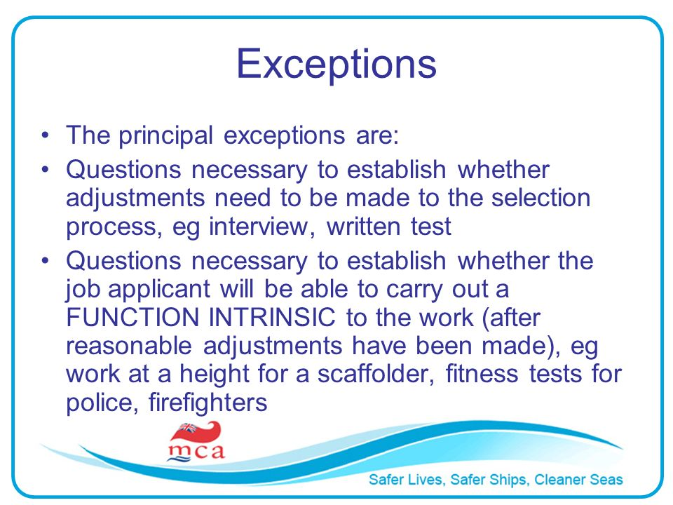 Exceptions The principal exceptions are: Questions necessary to establish whether adjustments need to be made to the selection process, eg interview,