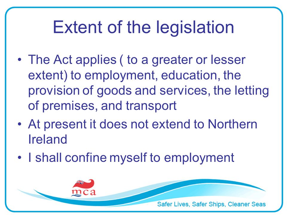 Extent of the legislation The Act applies ( to a greater or lesser extent) to employment, education, the provision of goods and services, the letting
