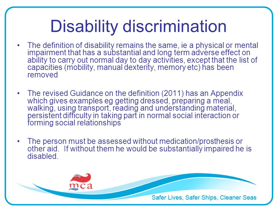 Disability discrimination The definition of disability remains the same, ie a physical or mental impairment that has a substantial and long term adver