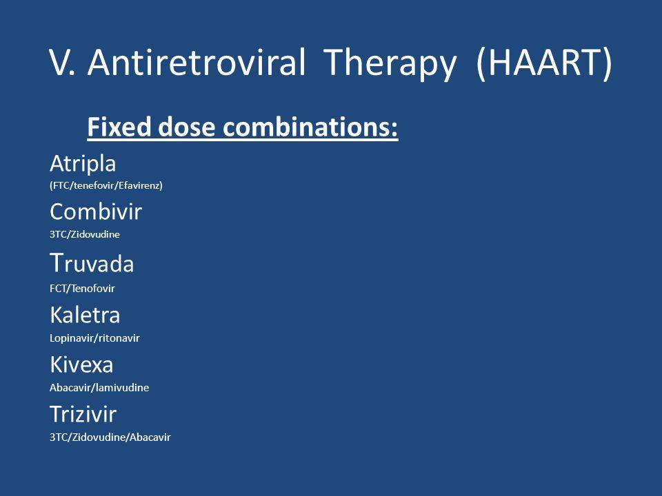 V. Antiretroviral Therapy (HAART) Fixed dose combinations: Atripla (FTC/tenefovir/Efavirenz) Combivir 3TC/Zidovudine T ruvada FCT/Tenofovir Kaletra Lo