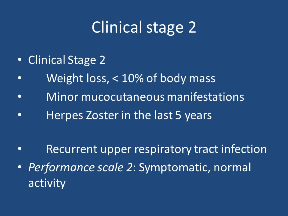 Clinical stage 2 Clinical Stage 2 Weight loss, < 10% of body mass Minor mucocutaneous manifestations Herpes Zoster in the last 5 years Recurrent upper