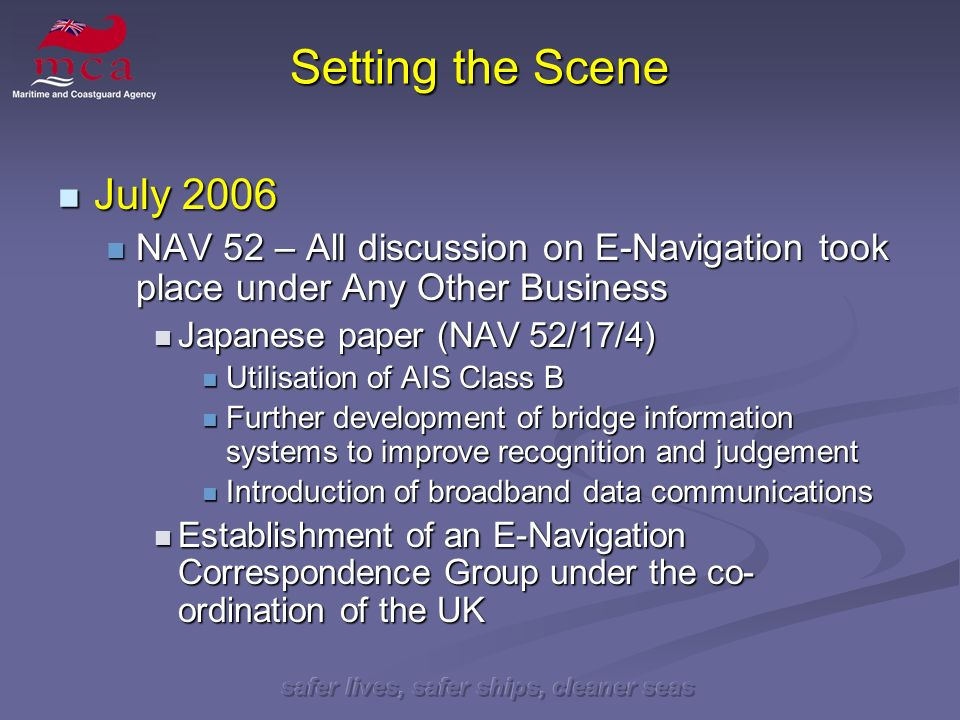 safer lives, safer ships, cleaner seas Setting the Scene July 2006 July 2006 NAV 52 – All discussion on E-Navigation took place under Any Other Busine